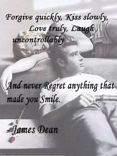 Forgive Quickly, kiss slowly, love truly, Laugh uncontrollably and never regret anything thay made you smile. James Dean