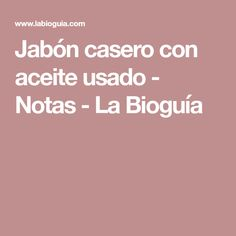 Jabón casero con aceite usado - Notas - La Bioguía