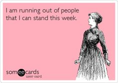 I am running out of people that I can stand this week.