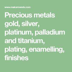 Precious metals gold, silver, platinum, palladium and titanium, plating, enamelling, finishes