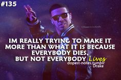 Everybody dies, but not everybody lives. #Drizzy #Drake #Quotes