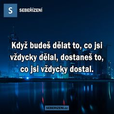 Když budeš dělat to, co jsi vždycky dělal, dostaneš to, co jsi vždycky dostal. How To Stay Motivated, Motto, Truths, Motivation, Psychology, Daily Motivation, Determination, Motivation Wall, Facts