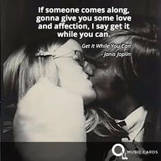 If someone comes along, gonna give you some love and affection, I say get it while you can.- Janis Joplin