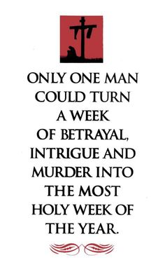 Only Jesus could turn a week of betrayal, intrigue & murder into the most holy week of the year...  That's my Jesus!!!!