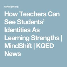 How Teachers Can See Students' Identities As Learning Strengths | MindShift | KQED News
