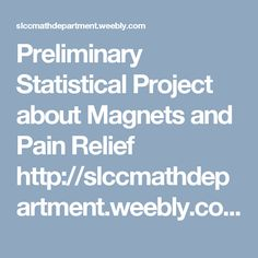 Preliminary Statistical Project about Magnets and Pain Relief  http://slccmathdepartment.weebly.com/uploads/2/8/7/2/28720941/1030proj2-magnets__pain_relief.pdf