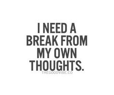 I need a break from my own thoughts.   Quotes   Pinterest