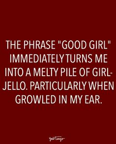 """The phrase 'good girl' immediately turns me into a melty pile of girl-jello. Particularly when growled in my ear."" nice girls girl 20 Sexy Quotes All About Being Dominated In Bed Daddys Girl Quotes, Daddy's Little Girl Quotes, Good Girl Quotes, Life Quotes Love, Crush Quotes, Sexy Men Quotes, Kinky Quotes, Sex Quotes, In Bed Quotes"