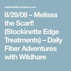 8/29/08 – Melissa the Scarf! (Stockinette Edge Treatments) – Daily Fiber Adventures with Wildhare