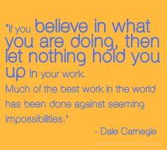 """If you believe in what you are doing, then let nothing hold you up in your work. Much of the best work in the World has been done against seeming impossibilities."" ~ Dale Carnegie  #quote #quotes #quotation #inspiration #inspirational #inspire #try #win #ftw #advice #business #company #famous #positive #smile #perseverance #success"