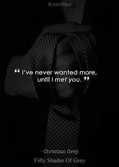 I've never wanted more, until I met you. Fifty Shades Of Grey Quotes