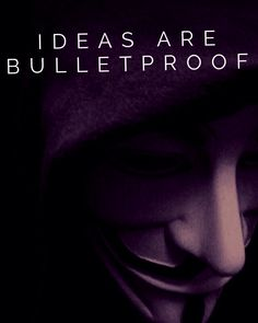 Ideas are bulletproof. - V for Vendetta Quote
