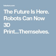 The Future Is Here. Robots Can Now 3D Print...Themselves.