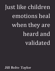 just like  children emotions heal when they are heard and validated