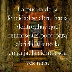 La puerta de la felicidad se abre hacia dentro, hay que retirarse un poco para abrirla, si uno la empuja, la cierra cada vez más...