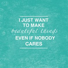 "#Craft Quotes ""I just want to make beautiful things, even if nobody cares"" Created by Jen Smith of The Make Box www.themakebox.com"