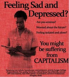 Feeling sad and depressed? Worried about the future? Feeling isolated and alone? You might be suffering from Capitalism. Anti Capitalism, Communism, Capitalism Quotes, Anti Consumerism, Die Revolution, Guter Rat, Feeling Isolated, Protest Art, Protest Posters