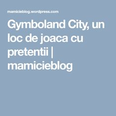 Gymboland City, un loc de joaca cu pretentii | mamicieblog