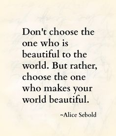 Don't choose the one who is beautiful to the world, but rather choose the one who makes your world beautiful. -Alice Sebold
