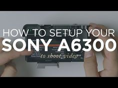 How to Setup Your Sony A6300 to Shoot Video - YouTube