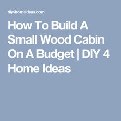 How To Build A Small Wood Cabin On A Budget | DIY 4 Home Ideas