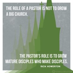 """The role of a pastor is not to grow a big church. The pastor's role is to grow mature disciples who make disciples."" Rick Howerton via Tim Challies on challies.com"