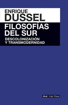 Filosofías del Sur : descolonización y transmodernidad / Enrique Dussel. México, D.F. : Akal, [2015]