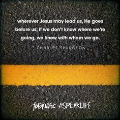 """""""Wherever Jesus may lead us, He goes before us; If we don't know where we're going, we know with whom we go."""" -Charles Suprgeon #SpeakLife"""
