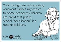 Your thoughtless and insulting comments about my choice to home-school my children are proof that public school 'socialization' is a miserable failure.