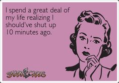 I spend a great deal of my life realizing I should've shut up 10 minutes ago. Sad - but TRUE