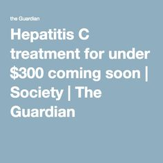 Hepatitis C treatment for under $300 coming soon | Society | The Guardian