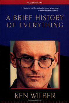 "A Brief History of Everything by Ken Wilber. Wilber examines the course of evolution as the unfolding manifestation of Spirit, from matter to life to mind, including the higher stages of spiritual development where Spirit becomes conscious of itself. In each of these domains, there are recurring patterns, and by looking closely at them, we can learn much about the predicament of our world—and the direction we must take if ""global transformation"" is to become a reality."