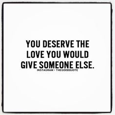 You deserve the love you would give to someone else.