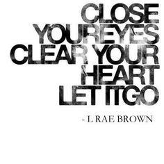 Close your eyes, clear your heart and let it go