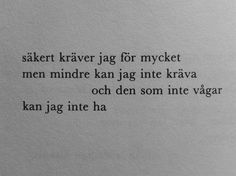 I guess I demand too much / but lesser won't do / and he who does not dare / I can not have (Märta Tikkanen) More Than Words, Some Words, Swedish Quotes, Best Quotes, Love Quotes, Words Quotes, Sayings, Qoutes, Different Quotes