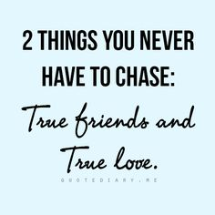 2 things you never have to chase : True friends and True Love | Quotes & Thoughts | weel said