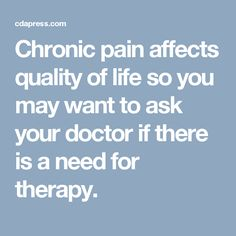Chronic pain affects quality of life so you may want to ask your doctor if there is a need for therapy.