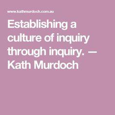 Establishing a culture of inquiry through inquiry. — Kath Murdoch
