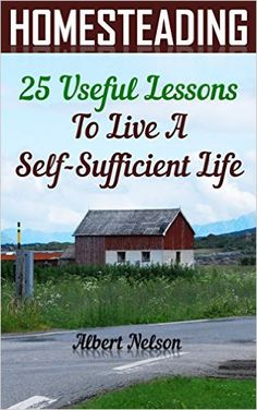 Homesteading 25 Useful Lessons To Live A Self-Sufficient Life: (homesteading…