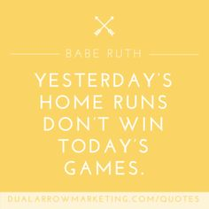Yesterday's home runs don't win today's games. A quote from Babe Ruth, featured on the motivational quotes page at DualArrowMarketing.com/quotes