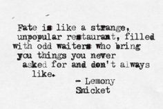 """Fate is like a strange, unpopular restaurant, filled with odd waiters who bring you things you never asked for and don't always like."" -Lemony Snicket"
