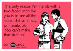 The only reason I'm friends with a two-faced bitch like you is to see all the stupid shit you'll say on Facebook. You can't make that stuff up!