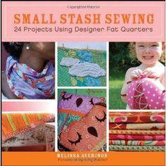 Small Stash Sewing: 24 Projects Using Designer Fat Quarters