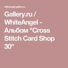 "Gallery.ru / WhiteAngel - Альбом ""Cross Stitch Card Shop 30"""