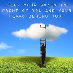 Keep your goals in front of you and your fears behind you.