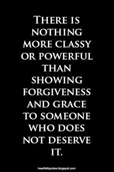 There is nothing more classy or powerful than showing forgiveness and grace to someone who does not deserve it.