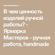 В чем ценность изделий ручной работы? - Ярмарка Мастеров - ручная работа, handmade