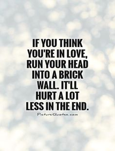 If you think you're in love, run your head into a brick wall. It'll hurt a lot less in the end. Picture Quotes.