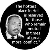 The hottest place in Hell is reserved for those who remain neutral in times of great moral conflict - MLK Quote BUTTON