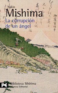 La corrupción de un ángel - Yukio Mishima: Se inicia con la adopción del joven Toru por parte de Honda, viejo y acaudalado jurista. Toru, prototipo de belleza masculina, frío e imperturbable, evoluciona desde un talante ejemplar hasta alcanzar una sublimación del individualismo de modo cada vez más inhumano y autodestructivo. Una gran novela en donde Mishina expresa su desprecio por el Japón moderno y por el progreso económico, causa de la pérdida de los valores espirituales